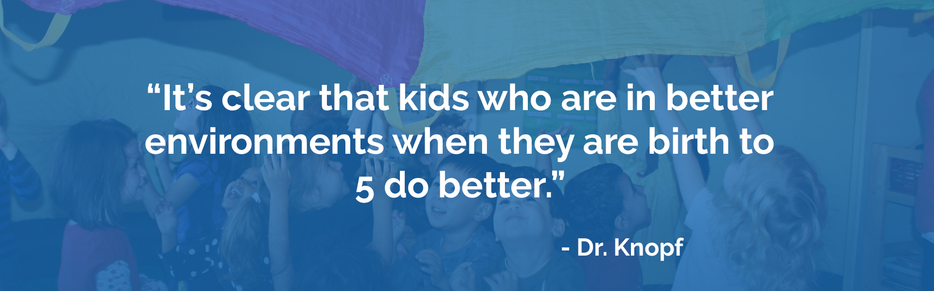 It's clear that kids who are in better environments when they are birth to 5 do better, said Dr. Knopf.